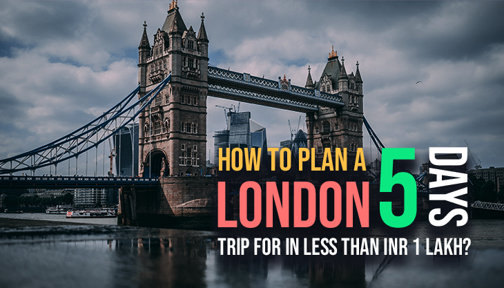 How To Plan A London Trip For 5 Days In Less Than INR 1 Lakh?